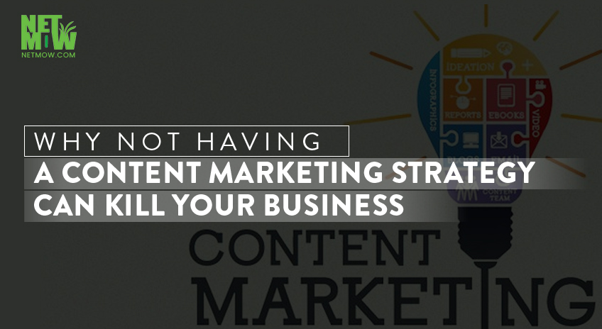Why Not Having a Content Marketing Strategy Can Kill Your Business